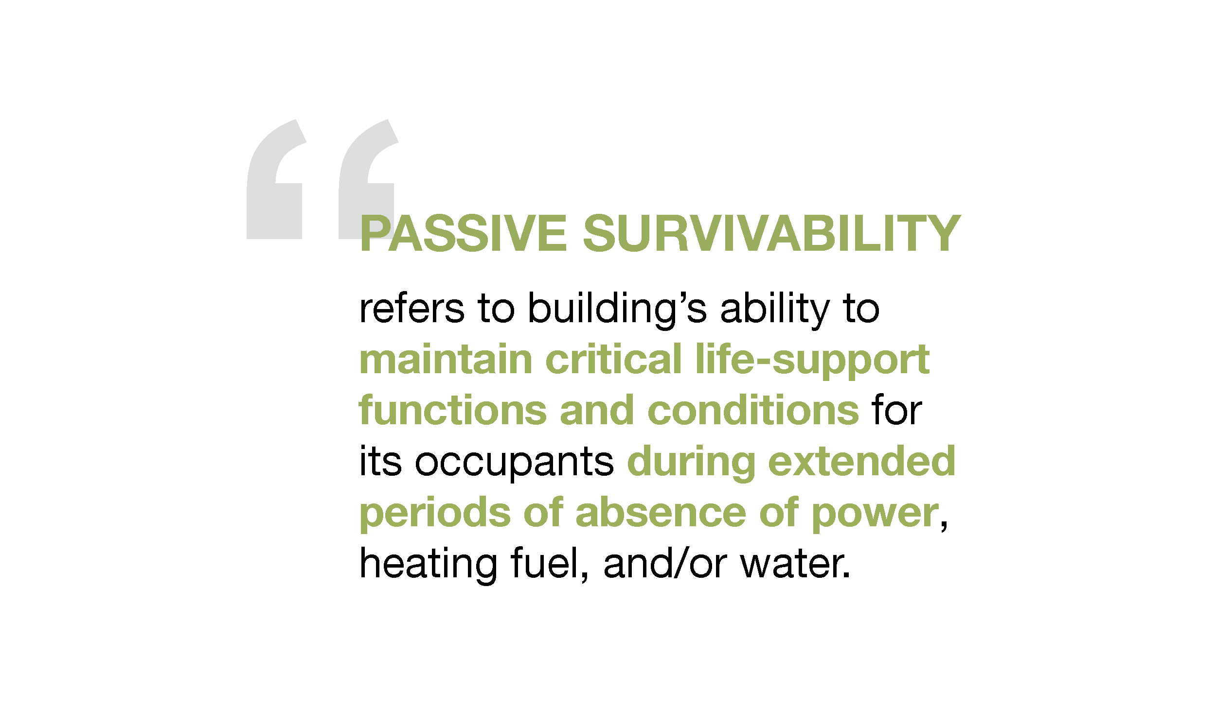 """Passive Survivability refers to a building's ability to maintain critical life-support functions and conditions for its occupants during extended periods of absence of power, heating fuel, and/or water."