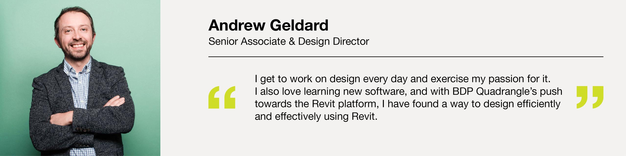 """Andrew Geldard Senior Associate and Design Director """"I get to work on design every day and exercise my passion for it."""""""